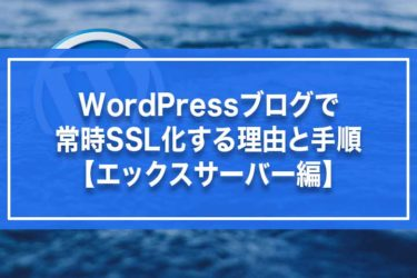 WordPressブログで常時SSL化する理由と手順【エックスサーバー編】