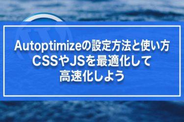 Autoptimizeの設定方法と使い方・CSSやJSを最適化して高速化しよう
