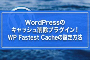 WordPressのキャッシュ削除プラグイン!WP Fastest Cacheの設定方法