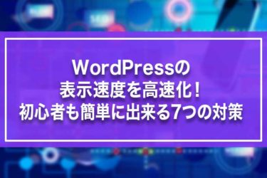 WordPressの表示速度を高速化!初心者も簡単に出来る7つの対策