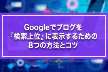 Googleでブログを『検索上位』に表示するための8つの方法とコツ