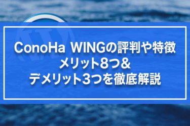 ConoHa WINGの評判や特徴・メリット8つ&デメリット3つを徹底解説