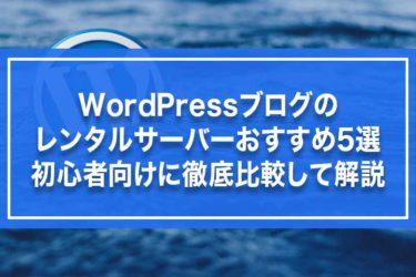 WordPressブログのレンタルサーバーおすすめ5選・初心者向けに徹底比較して解説