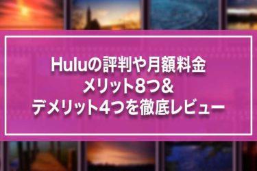 Huluの評判や月額料金・メリット8つ&デメリット4つを徹底レビュー