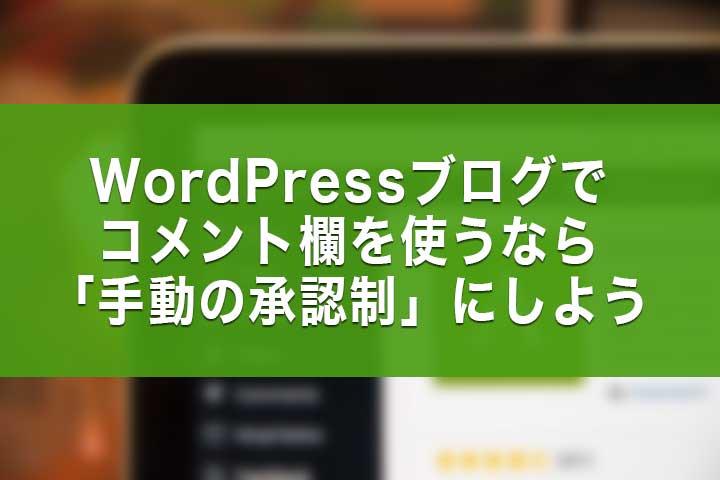 WordPressブログでコメント欄を使うなら「手動の承認制」にしよう
