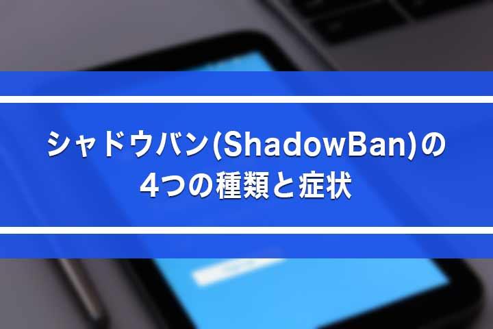 シャドウバン(ShadowBan)の4つの種類と症状