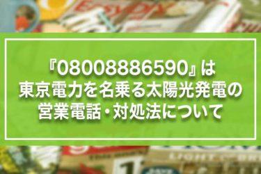 『08008886590』は東京電力を名乗る太陽光発電の営業電話・対処法について