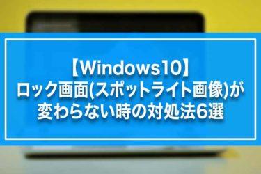 【Windows10】ロック画面(スポットライト画像)が変わらない時の対処法6選