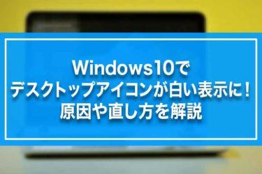Windows10でデスクトップアイコンが白い表示に!原因や直し方を解説
