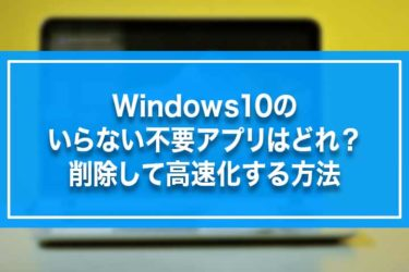 Windows10のいらない不要アプリはどれ?削除して高速化する方法