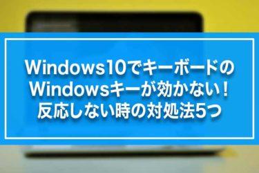 Windows10でキーボードのWindowsキーが効かない!反応しない時の対処法5つ
