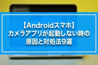 【Androidスマホ】カメラアプリが起動しない時の原因と対処法9選