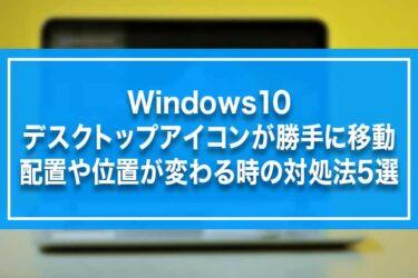 Windows10-デスクトップアイコンが勝手に移動・配置や位置が変わる時の対処法5選