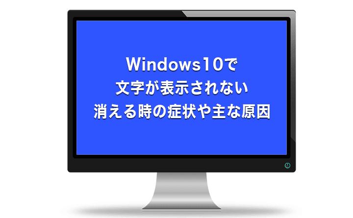 Windows10で文字が表示されない、消える時の症状や主な原因
