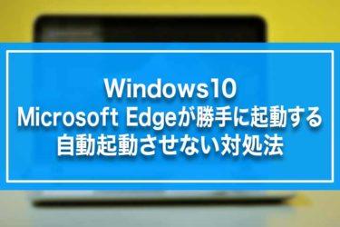 Windows10-Microsoft Edgeが勝手に起動する・自動起動させない対処法
