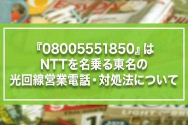 『08005551850』はNTTを名乗る東名の光回線営業電話・対処法について