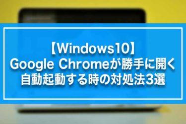 【Windows10】Google Chromeが勝手に開く・自動起動する時の対処法3選