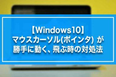 【Windows10】マウスカーソル(ポインタ) が勝手に動く、飛ぶ時の対処法