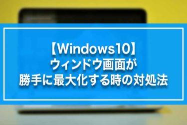 【Windows10】ウィンドウ画面が勝手に最大化する時の対処法