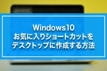 Windows10-お気に入りショートカットをデスクトップに作成する方法