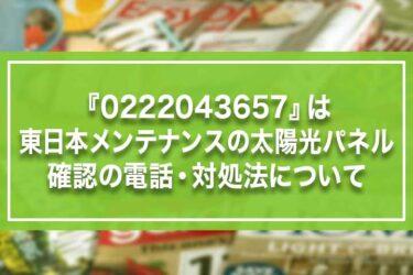 『0222043657』は東日本メンテナンスの太陽光パネル確認の電話・対処法について