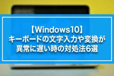 【Windows10】キーボードの文字入力や変換が異常に遅い時の対処法6選
