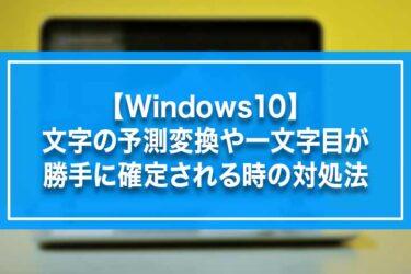 【Windows10】文字の予測変換や一文字目が勝手に確定される時の対処法