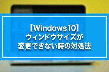 【Windows10】ウィンドウサイズが変更できない時の対処法