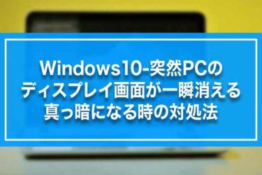Windows10-突然PCのディスプレイ画面が一瞬消える・真っ暗になる時の対処法