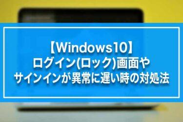 【Windows10】ログイン(ロック)画面やサインインが異常に遅い時の対処法