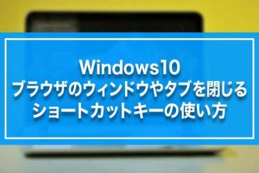 Windows10-ブラウザのウィンドウやタブを閉じるショートカットキーの使い方