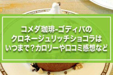 コメダ珈琲-ゴディバのクロネージュリッチショコラはいつまで?カロリーや口コミ感想など