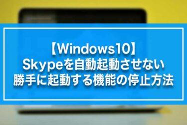 【Windows10】Skypeを自動起動させない・勝手に起動する機能の停止方法