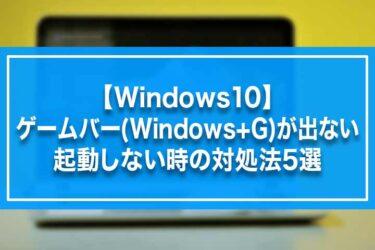 【Windows10】ゲームバー(Windows+G)が出ない・起動しない時の対処法5選