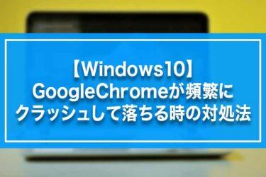 【Windows10】GoogleChromeが頻繁にクラッシュして落ちる時の対処法