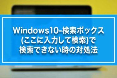 Windows10-検索ボックス(ここに入力して検索)で検索できない時の対処法