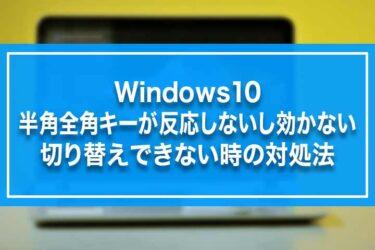Windows10-半角全角キーが反応しないし効かない・切り替えできない時の対処法