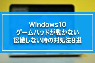 Windows10-ゲームパッドが動かない・認識しない時の対処法8選
