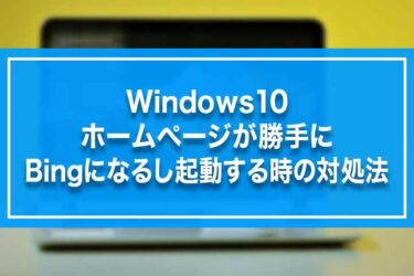 Windows10-ホームページが勝手にBingになるし起動する時の対処法
