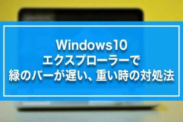 Windows10-エクスプローラーで緑のバーが遅い、重い時の対処法