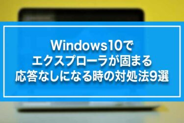 Windows10でエクスプローラが固まる・応答なしになる時の対処法9選