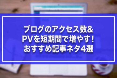ブログのアクセス数&PVを短期間で増やす!おすすめ記事ネタ4選